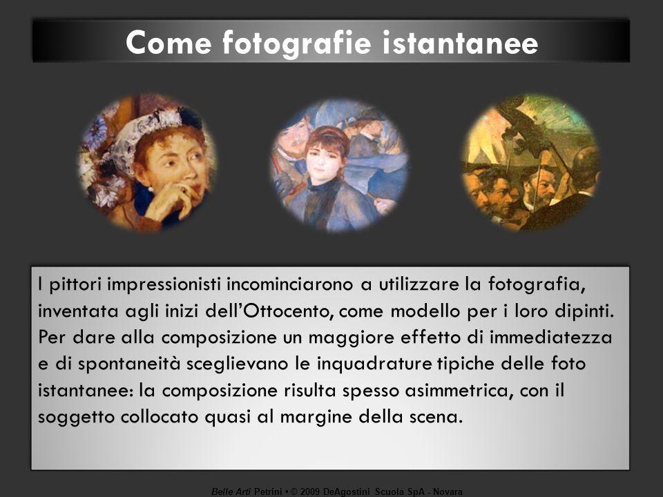 Belle Arti Petrini © 2009 DeAgostini Scuola SpA - Novara Come fotografie istantanee I pittori impressionisti incominciarono a utilizzare la fotografia