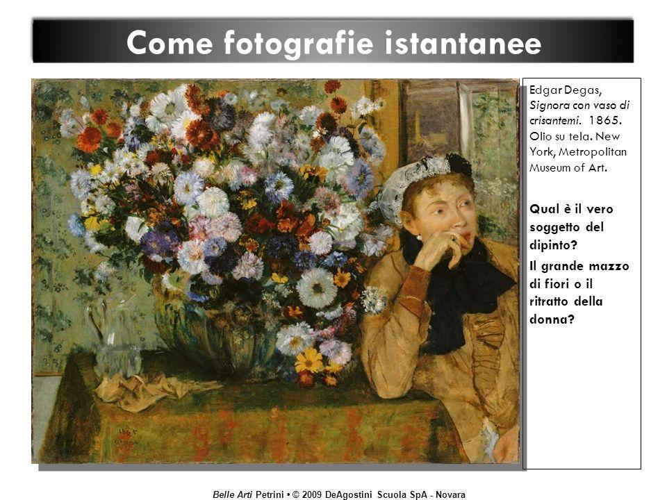 Belle Arti Petrini © 2009 DeAgostini Scuola SpA - Novara Come fotografie istantanee Edgar Degas, Signora con vaso di crisantemi. 1865. Olio su tela. N