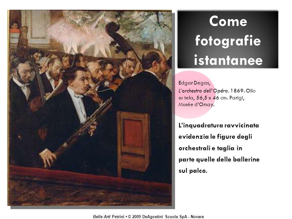 Belle Arti Petrini © 2009 DeAgostini Scuola SpA - Novara Come fotografie istantanee Edgar Degas, Lorchestra dellOpéra. 1869. Olio su tela, 56,5 x 46 c