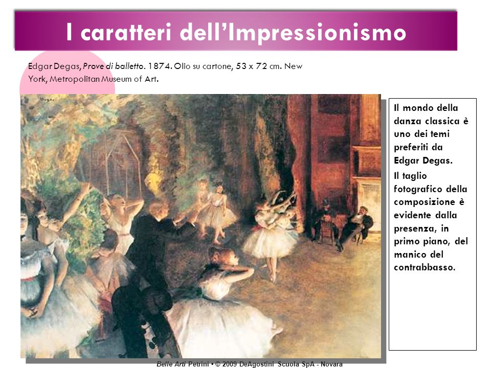 Belle Arti Petrini © 2009 DeAgostini Scuola SpA - Novara Il mondo della danza classica è uno dei temi preferiti da Edgar Degas. Il taglio fotografico