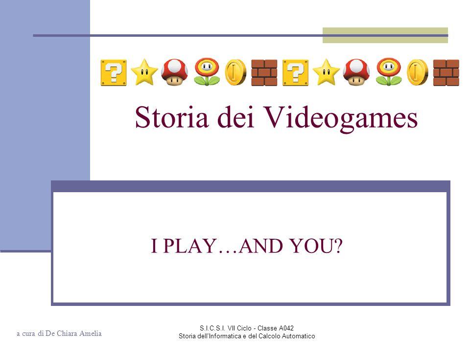 S.I.C.S.I. VII Ciclo - Classe A042 Storia dell'Informatica e del Calcolo Automatico Storia dei Videogames I PLAY…AND YOU? a cura di De Chiara Amelia