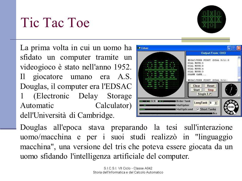 S.I.C.S.I. VII Ciclo - Classe A042 Storia dell'Informatica e del Calcolo Automatico Tic Tac Toe La prima volta in cui un uomo ha sfidato un computer t