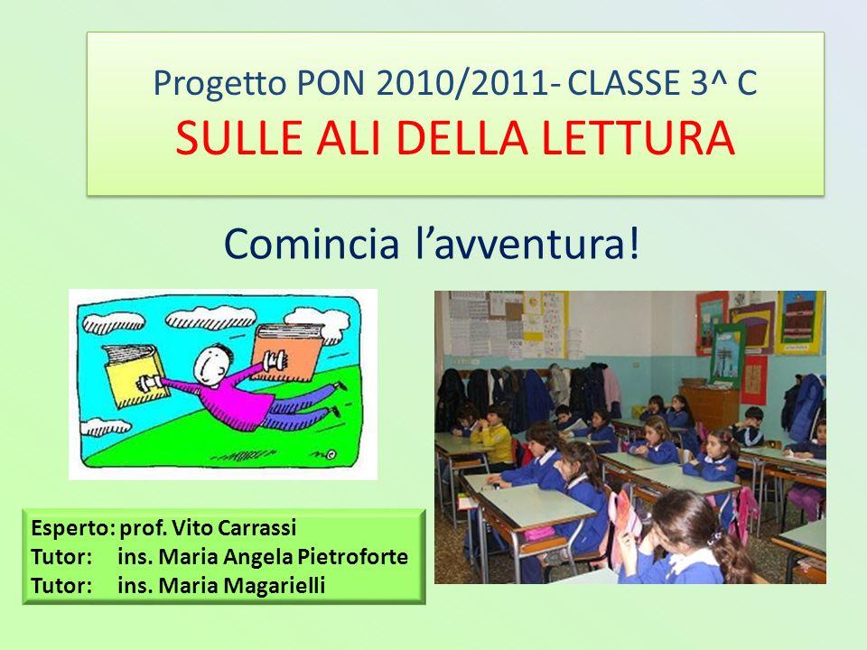 Progetto PON 2010/2011- CLASSE 3^ C SULLE ALI DELLA LETTURA Comincia lavventura! Esperto: prof. Vito Carrassi Tutor: ins. Maria Angela Pietroforte Tut