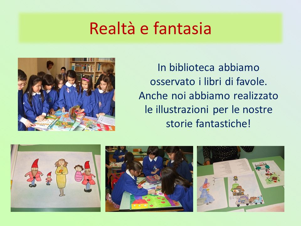 Realtà e fantasia In biblioteca abbiamo osservato i libri di favole. Anche noi abbiamo realizzato le illustrazioni per le nostre storie fantastiche!