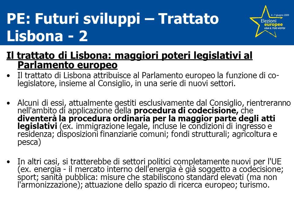 PE: Futuri sviluppi – Trattato Lisbona - 2 Il trattato di Lisbona: maggiori poteri legislativi al Parlamento europeo Il trattato di Lisbona attribuisce al Parlamento europeo la funzione di co- legislatore, insieme al Consiglio, in una serie di nuovi settori.