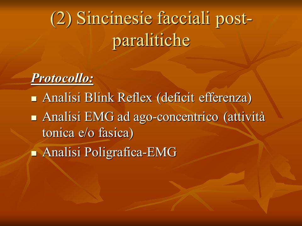 (2) Sincinesie facciali post- paralitiche Protocollo: Analisi Blink Reflex (deficit efferenza) Analisi Blink Reflex (deficit efferenza) Analisi EMG ad ago-concentrico (attività tonica e/o fasica) Analisi EMG ad ago-concentrico (attività tonica e/o fasica) Analisi Poligrafica-EMG Analisi Poligrafica-EMG