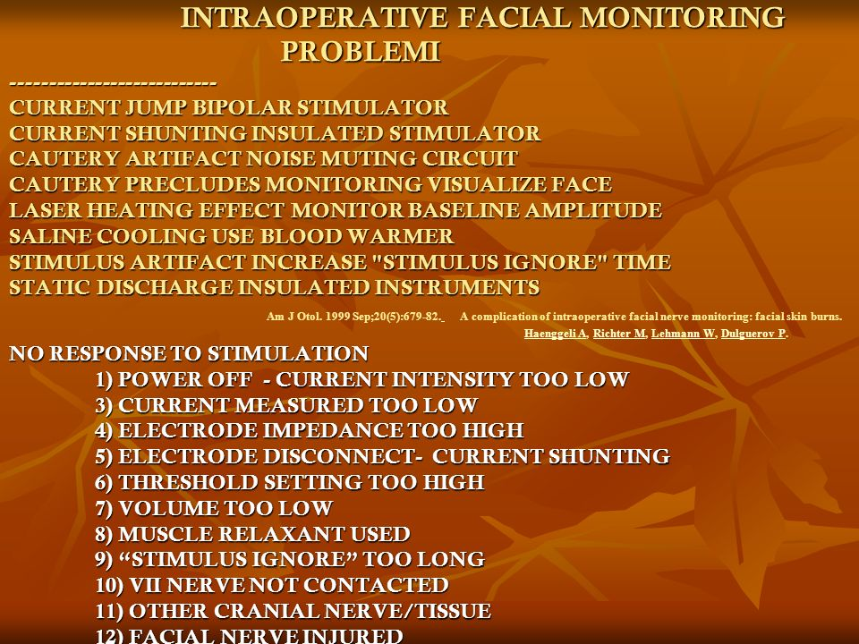 INTRAOPERATIVE FACIAL MONITORING PROBLEMI --------------------------- CURRENT JUMP BIPOLAR STIMULATOR CURRENT SHUNTING INSULATED STIMULATOR CAUTERY ARTIFACT NOISE MUTING CIRCUIT CAUTERY PRECLUDES MONITORING VISUALIZE FACE LASER HEATING EFFECT MONITOR BASELINE AMPLITUDE SALINE COOLING USE BLOOD WARMER STIMULUS ARTIFACT INCREASE STIMULUS IGNORE TIME STATIC DISCHARGE INSULATED INSTRUMENTS NO RESPONSE TO STIMULATION 1) POWER OFF - CURRENT INTENSITY TOO LOW 3) CURRENT MEASURED TOO LOW 4) ELECTRODE IMPEDANCE TOO HIGH 5) ELECTRODE DISCONNECT- CURRENT SHUNTING 6) THRESHOLD SETTING TOO HIGH 7) VOLUME TOO LOW 8) MUSCLE RELAXANT USED 9) STIMULUS IGNORE TOO LONG 10) VII NERVE NOT CONTACTED 11) OTHER CRANIAL NERVE/TISSUE 12) FACIAL NERVE INJURED INTRAOPERATIVE FACIAL MONITORING PROBLEMI --------------------------- CURRENT JUMP BIPOLAR STIMULATOR CURRENT SHUNTING INSULATED STIMULATOR CAUTERY ARTIFACT NOISE MUTING CIRCUIT CAUTERY PRECLUDES MONITORING VISUALIZE FACE LASER HEATING EFFECT MONITOR BASELINE AMPLITUDE SALINE COOLING USE BLOOD WARMER STIMULUS ARTIFACT INCREASE STIMULUS IGNORE TIME STATIC DISCHARGE INSULATED INSTRUMENTS Am J Otol.
