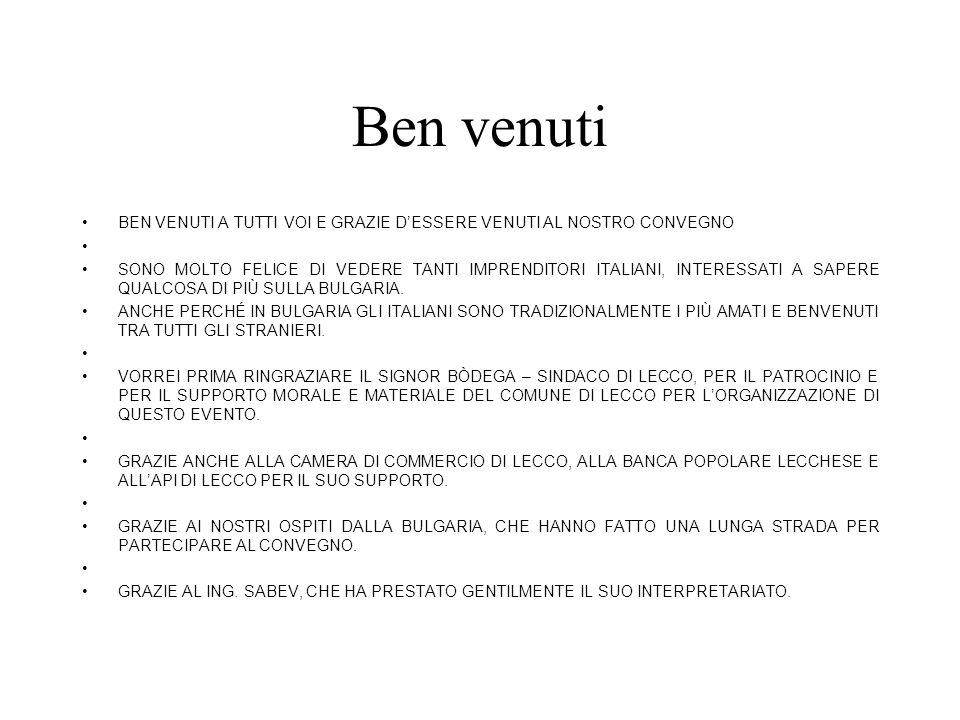 Ben venuti BEN VENUTI A TUTTI VOI E GRAZIE DESSERE VENUTI AL NOSTRO CONVEGNO SONO MOLTO FELICE DI VEDERE TANTI IMPRENDITORI ITALIANI, INTERESSATI A SAPERE QUALCOSA DI PIÙ SULLA BULGARIA.