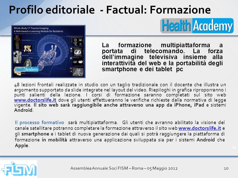 Assemblea Annuale Soci FISM – Roma – 05 Maggio 201210 Profilo editoriale - Factual: Formazione 48 lezioni frontali realizzate in studio con un taglio tradizionale con il docente che illustra un argomento supportato da slide integrate nel layout del video.
