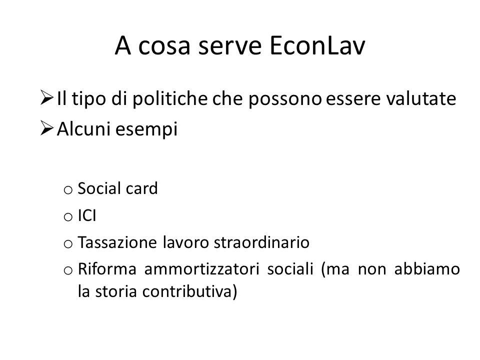 A cosa serve EconLav Il tipo di politiche che possono essere valutate Alcuni esempi o Social card o ICI o Tassazione lavoro straordinario o Riforma ammortizzatori sociali (ma non abbiamo la storia contributiva)