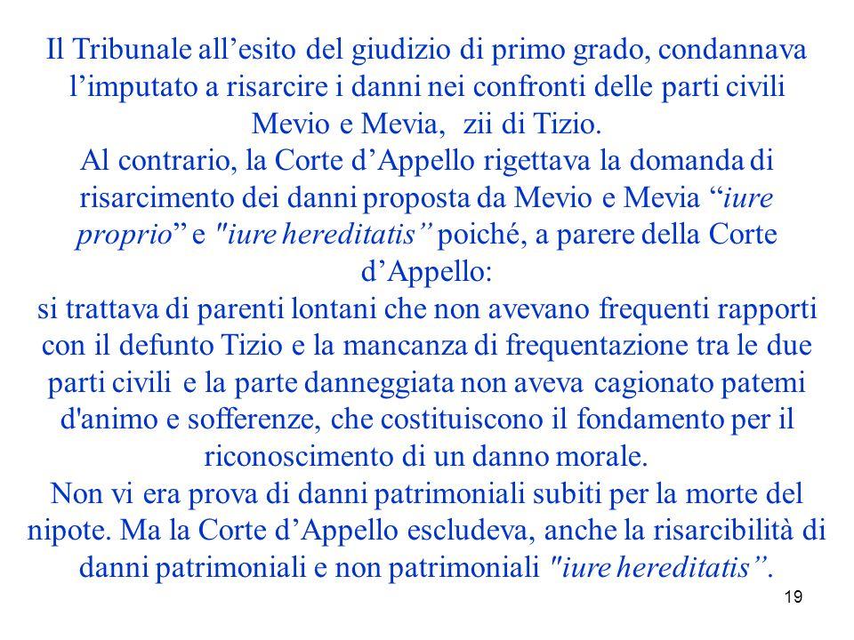19 Il Tribunale allesito del giudizio di primo grado, condannava limputato a risarcire i danni nei confronti delle parti civili Mevio e Mevia, zii di Tizio.