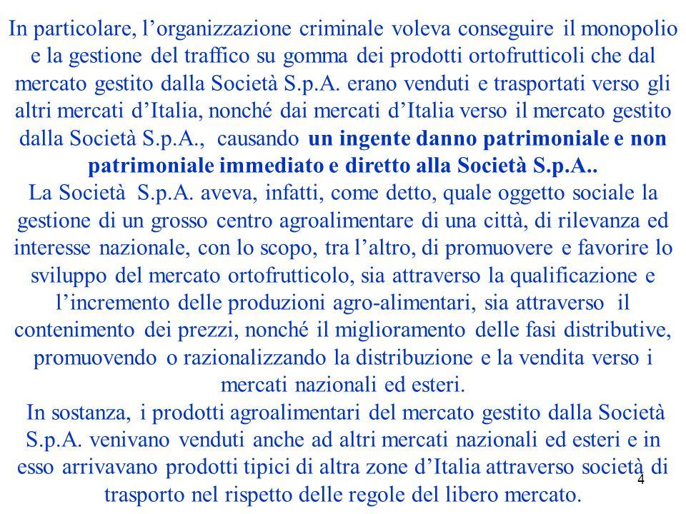 4 In particolare, lorganizzazione criminale voleva conseguire il monopolio e la gestione del traffico su gomma dei prodotti ortofrutticoli che dal mercato gestito dalla Società S.p.A.