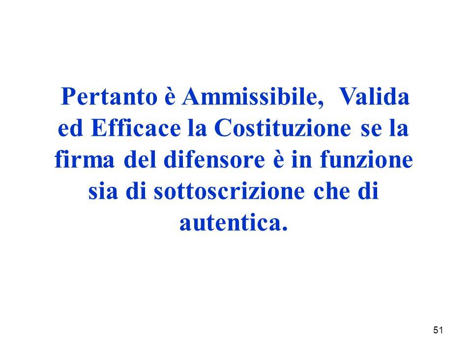 51 Pertanto è Ammissibile, Valida ed Efficace la Costituzione se la firma del difensore è in funzione sia di sottoscrizione che di autentica.