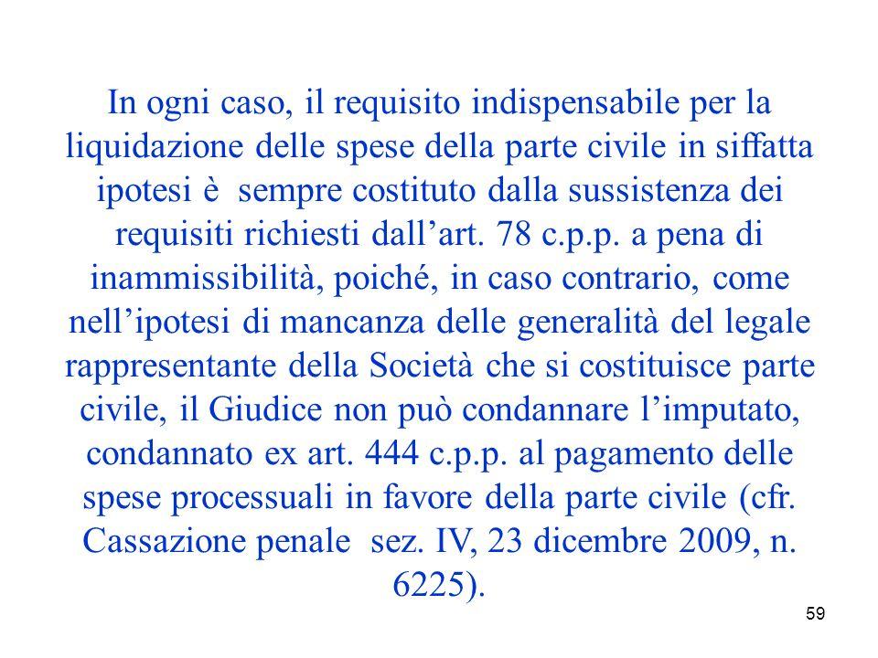 59 In ogni caso, il requisito indispensabile per la liquidazione delle spese della parte civile in siffatta ipotesi è sempre costituto dalla sussistenza dei requisiti richiesti dallart.