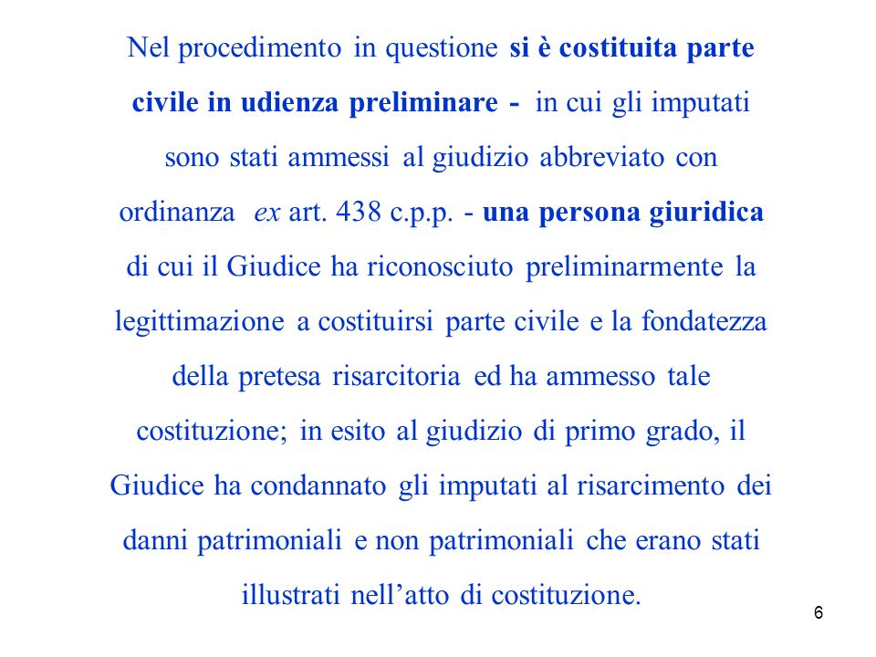 6 Nel procedimento in questione si è costituita parte civile in udienza preliminare - in cui gli imputati sono stati ammessi al giudizio abbreviato con ordinanza ex art.