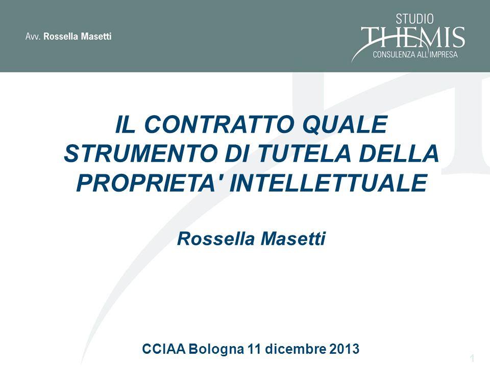 IL CONTRATTO QUALE STRUMENTO DI TUTELA DELLA PROPRIETA INTELLETTUALE Rossella Masetti CCIAA Bologna 11 dicembre 2013 1
