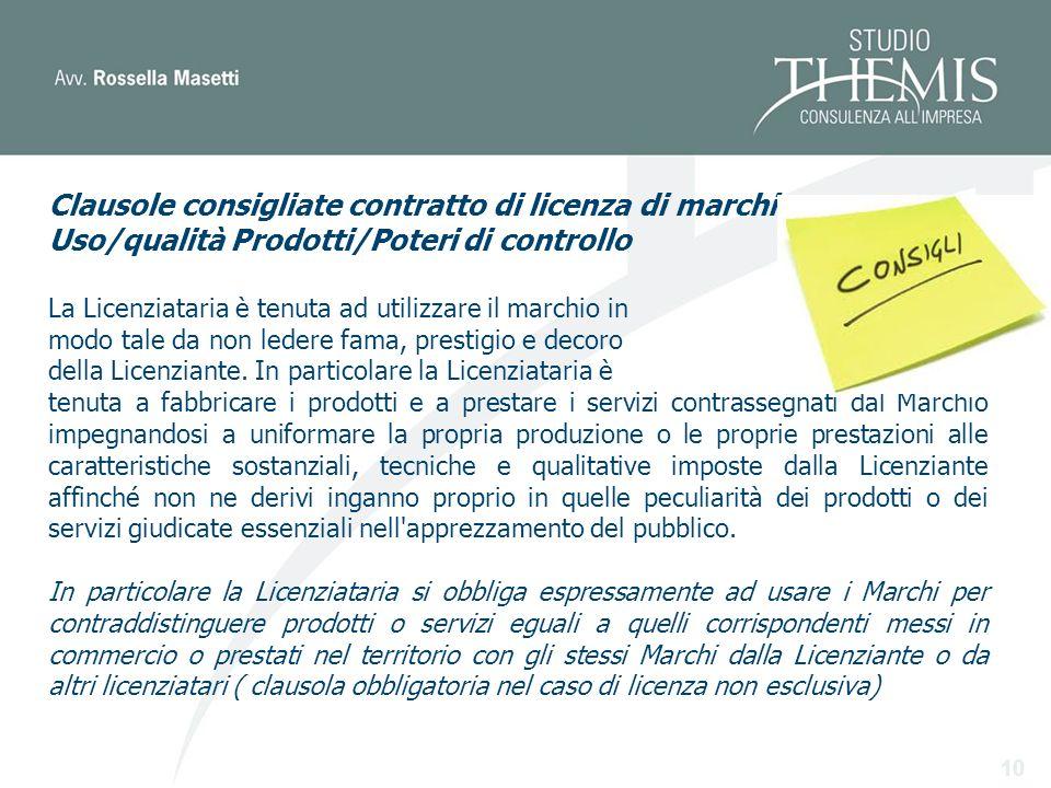 10 Clausole consigliate contratto di licenza di marchio Uso/qualità Prodotti/Poteri di controllo La Licenziataria è tenuta ad utilizzare il marchio in modo tale da non ledere fama, prestigio e decoro della Licenziante.