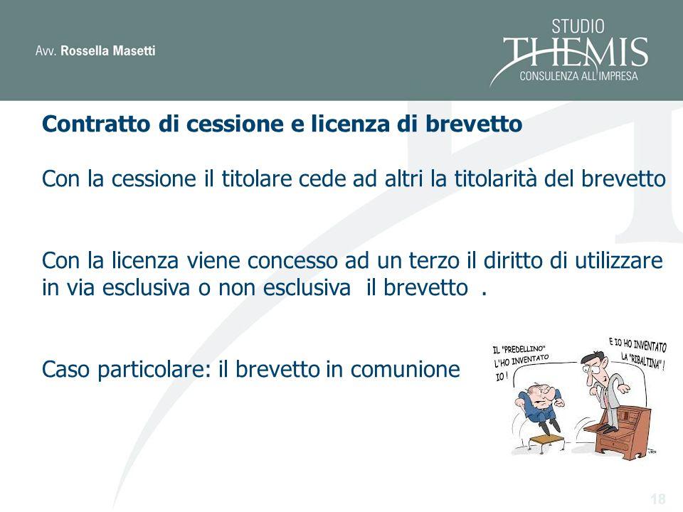 18 Contratto di cessione e licenza di brevetto Con la cessione il titolare cede ad altri la titolarità del brevetto Con la licenza viene concesso ad un terzo il diritto di utilizzare in via esclusiva o non esclusiva il brevetto.