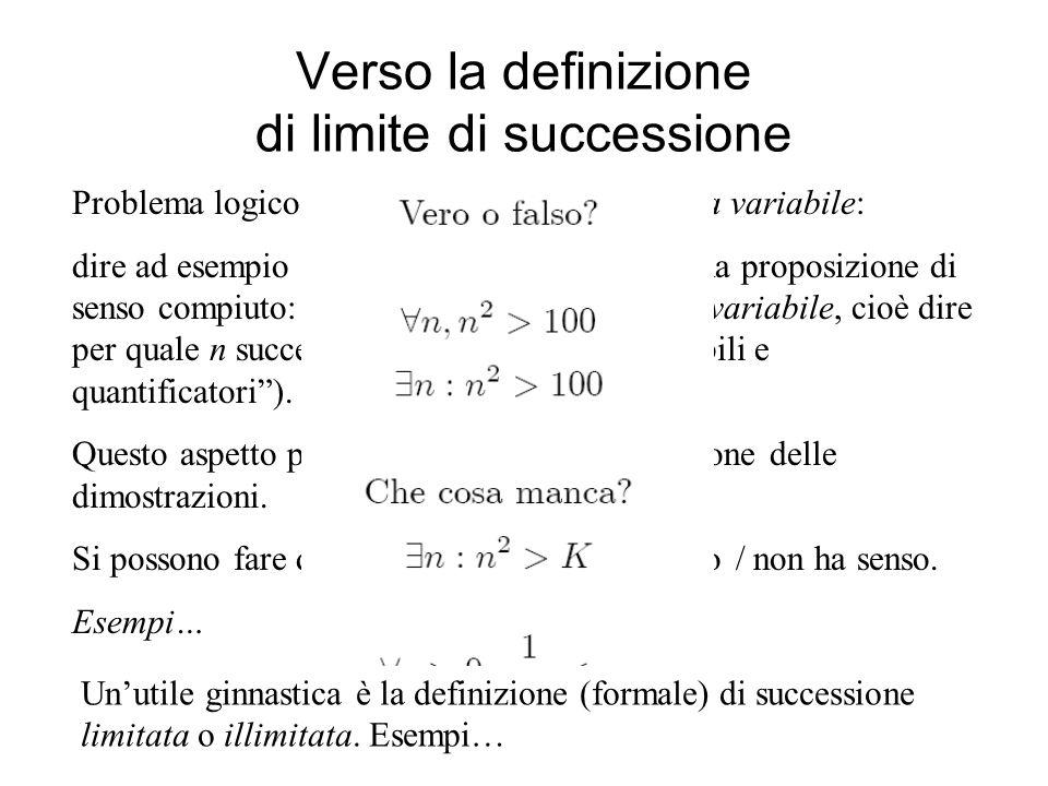 Verso la definizione di limite di successione Problema logico: capire che {a n } contiene una variabile: dire ad esempio a n è maggiore di 5 non è una
