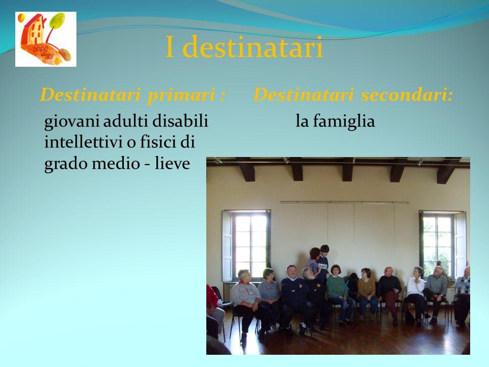 I destinatari Destinatari primari : giovani adulti disabili intellettivi o fisici di grado medio - lieve Destinatari secondari: la famiglia