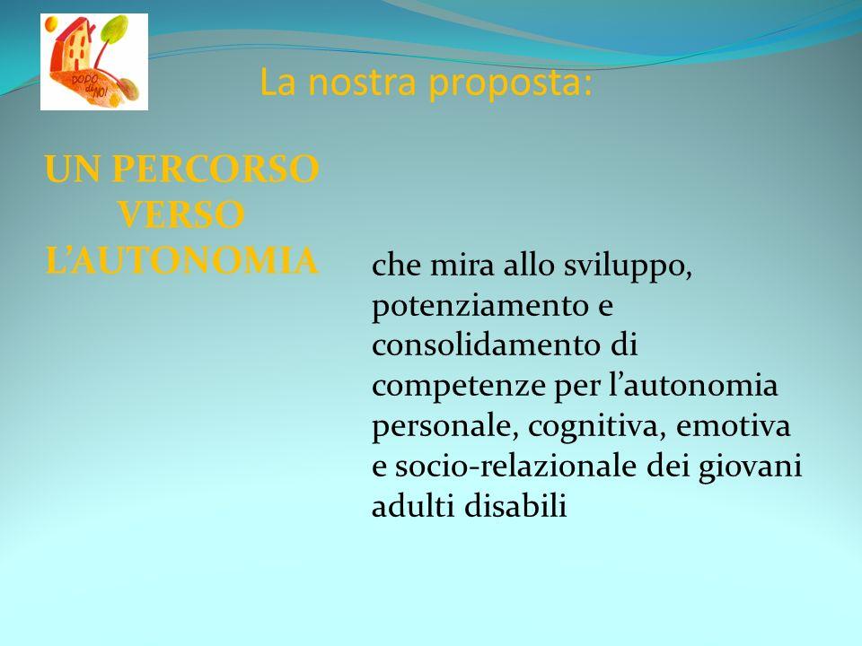 La nostra proposta: UN PERCORSO VERSO LAUTONOMIA che mira allo sviluppo, potenziamento e consolidamento di competenze per lautonomia personale, cognitiva, emotiva e socio-relazionale dei giovani adulti disabili