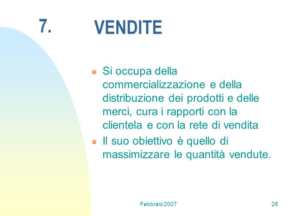 Febbraio 200726 VENDITE Si occupa della commercializzazione e della distribuzione dei prodotti e delle merci, cura i rapporti con la clientela e con l