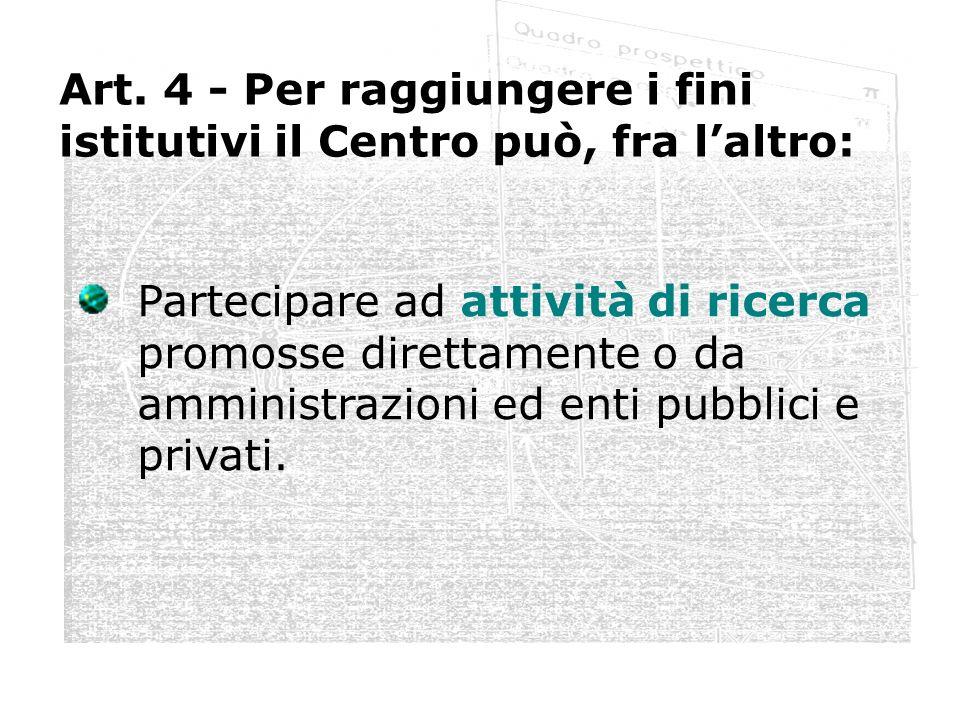 Art. 4 - Per raggiungere i fini istitutivi il Centro può, fra laltro: Partecipare ad attività di ricerca promosse direttamente o da amministrazioni ed