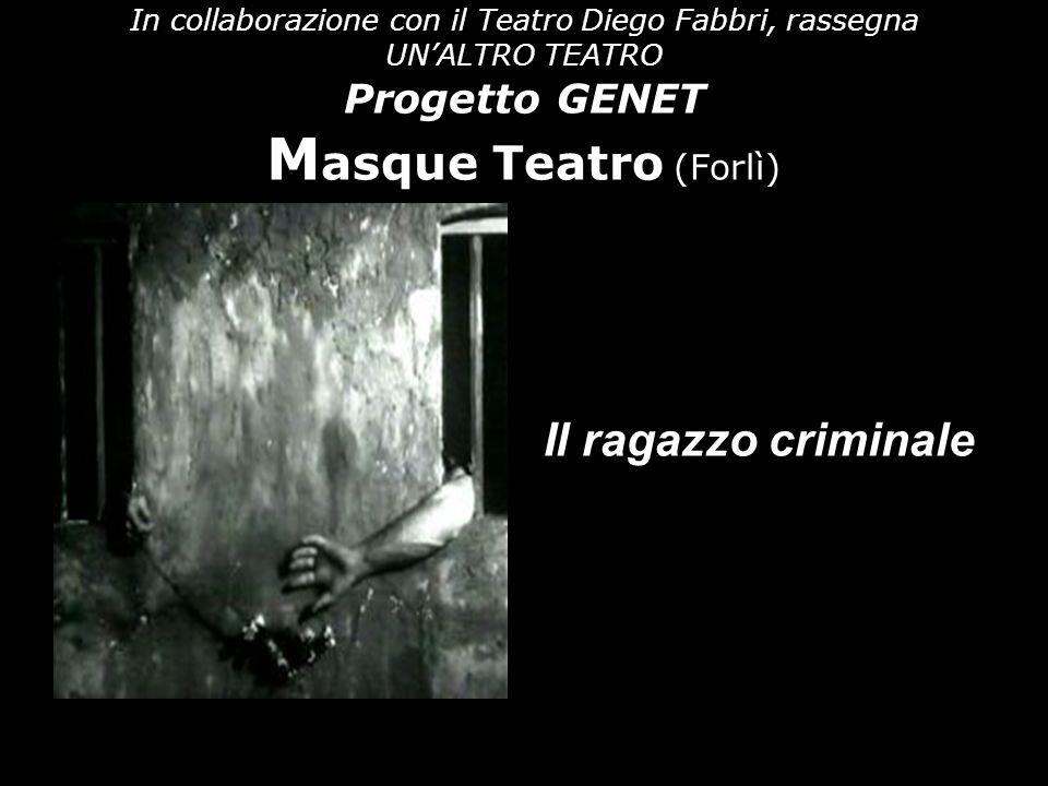 In collaborazione con il Teatro Diego Fabbri, rassegna UNALTRO TEATRO Progetto GENET M asque Teatro (Forlì) Il ragazzo criminale