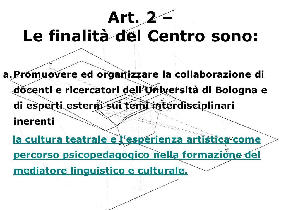 Art. 2 – Le finalità del Centro sono: a.Promuovere ed organizzare la collaborazione di docenti e ricercatori dellUniversità di Bologna e di esperti es