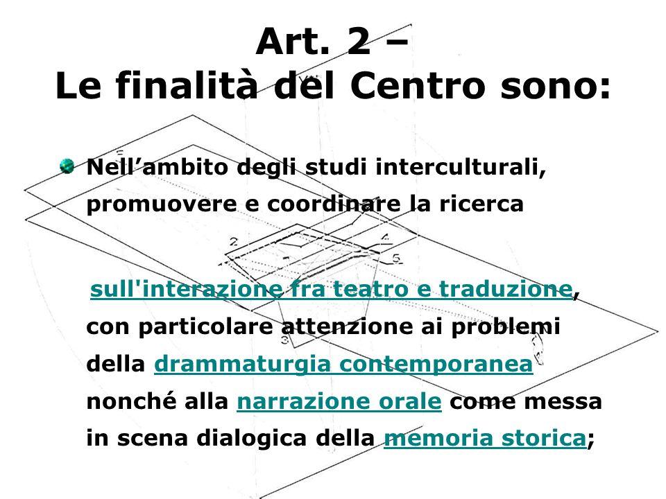 Art. 2 – Le finalità del Centro sono: Nellambito degli studi interculturali, promuovere e coordinare la ricerca sull'interazione fra teatro e traduzio