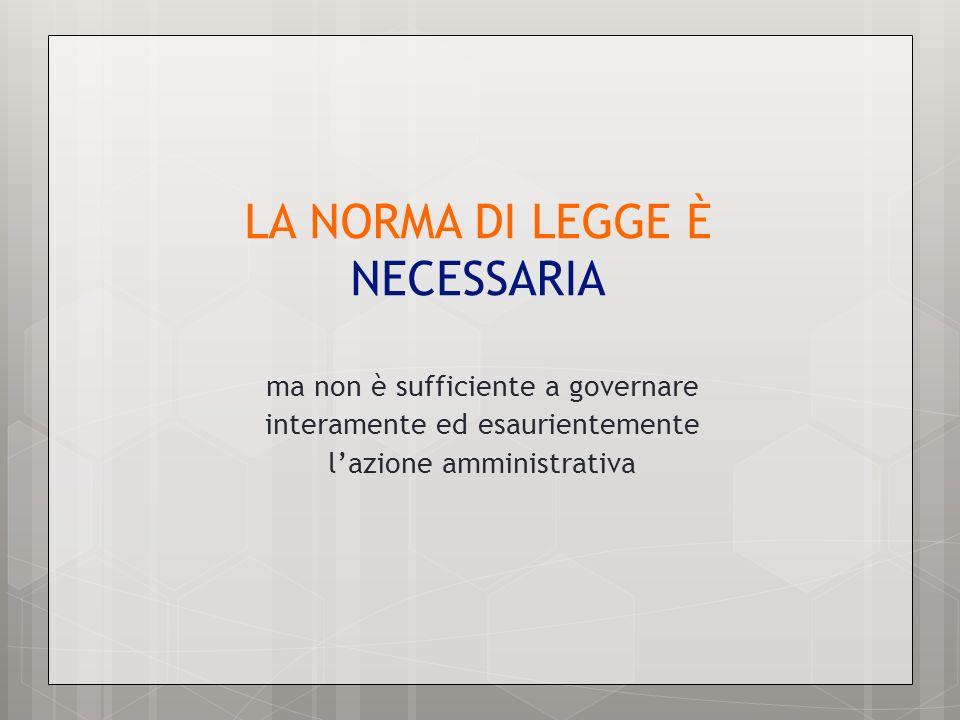LA NORMA DI LEGGE È NECESSARIA ma non è sufficiente a governare interamente ed esaurientemente lazione amministrativa