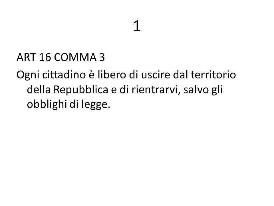 1 ART 16 COMMA 3 Ogni cittadino è libero di uscire dal territorio della Repubblica e di rientrarvi, salvo gli obblighi di legge.