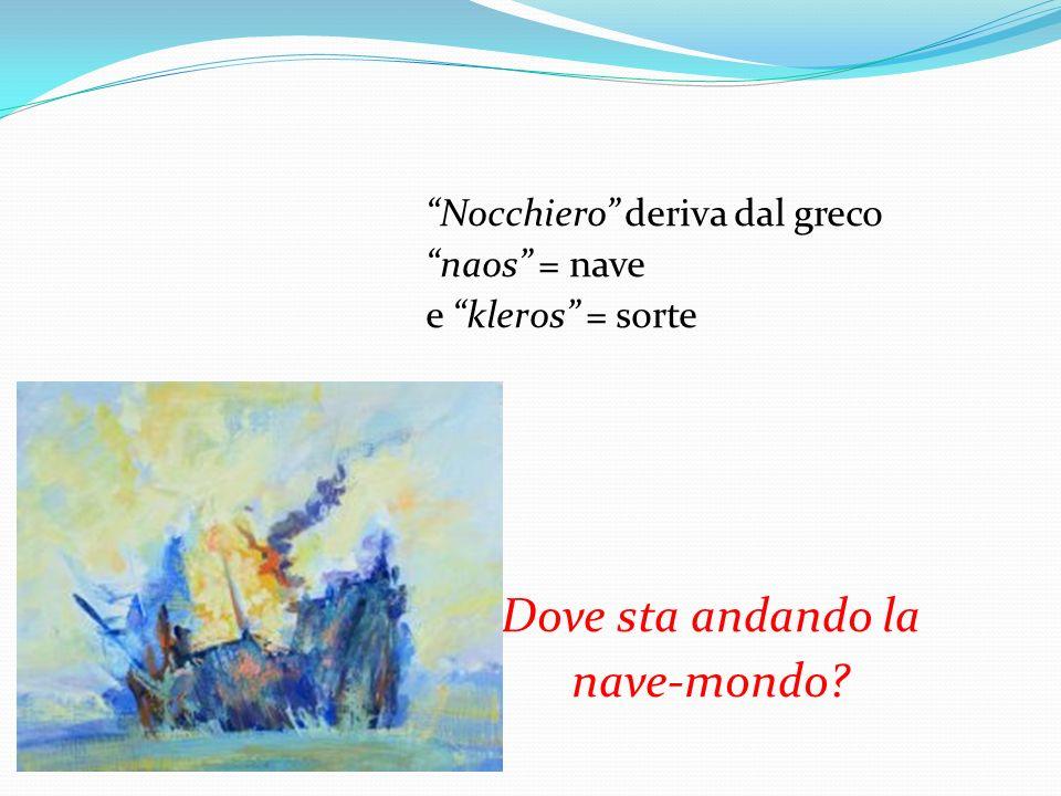 Nocchiero deriva dal greco naos = nave e kleros = sorte Dove sta andando la nave-mondo