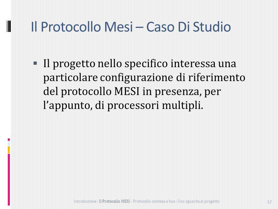 Introduzione Il Protocollo MESI Protocollo contesa a bus Uno sguardo al progetto 12 Il Protocollo Mesi – Caso Di Studio Il progetto nello specifico interessa una particolare configurazione di riferimento del protocollo MESI in presenza, per lappunto, di processori multipli.