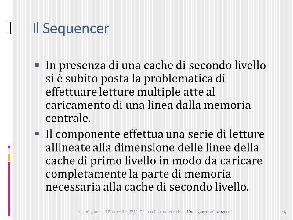Introduzione Il Protocollo MESI Protocollo contesa a bus Uno sguardo al progetto 19 Il Sequencer In presenza di una cache di secondo livello si è subito posta la problematica di effettuare letture multiple atte al caricamento di una linea dalla memoria centrale.