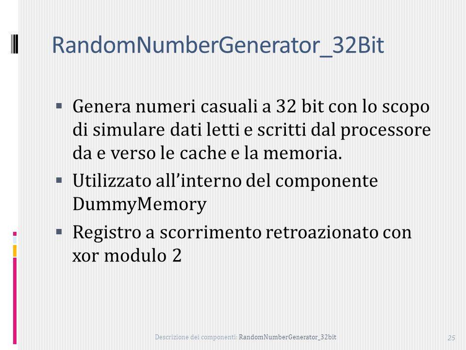 Descrizione dei componenti: RandomNumberGenerator_32bit 25 RandomNumberGenerator_32Bit Genera numeri casuali a 32 bit con lo scopo di simulare dati letti e scritti dal processore da e verso le cache e la memoria.