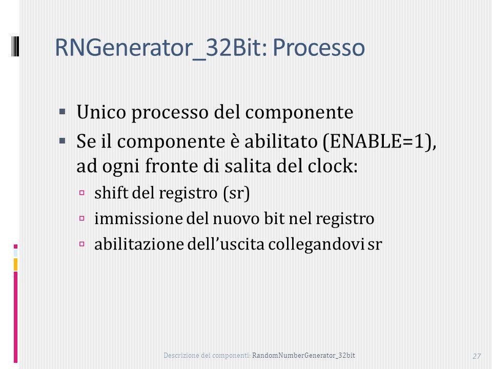 Descrizione dei componenti: RandomNumberGenerator_32bit 27 RNGenerator_32Bit: Processo Unico processo del componente Se il componente è abilitato (ENABLE=1), ad ogni fronte di salita del clock: shift del registro (sr) immissione del nuovo bit nel registro abilitazione delluscita collegandovi sr