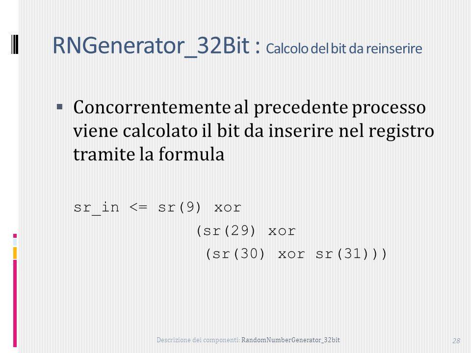 Descrizione dei componenti: RandomNumberGenerator_32bit 28 RNGenerator_32Bit : Calcolo del bit da reinserire Concorrentemente al precedente processo viene calcolato il bit da inserire nel registro tramite la formula sr_in <= sr(9) xor (sr(29) xor (sr(30) xor sr(31)))