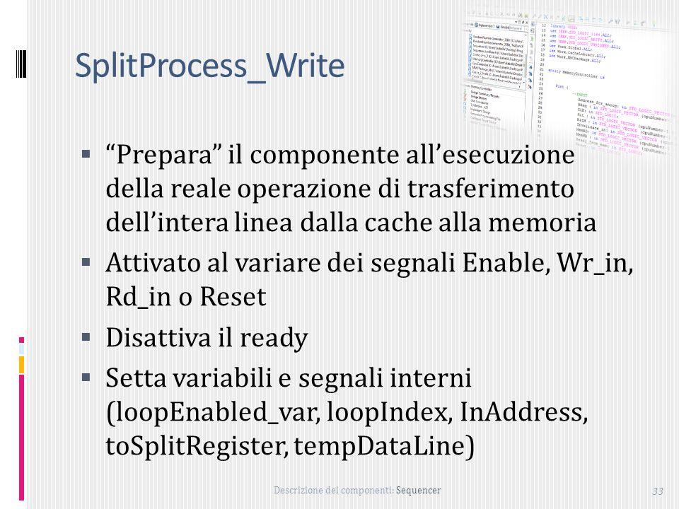 Descrizione dei componenti: Sequencer 33 SplitProcess_Write Prepara il componente allesecuzione della reale operazione di trasferimento dellintera linea dalla cache alla memoria Attivato al variare dei segnali Enable, Wr_in, Rd_in o Reset Disattiva il ready Setta variabili e segnali interni (loopEnabled_var, loopIndex, InAddress, toSplitRegister, tempDataLine)