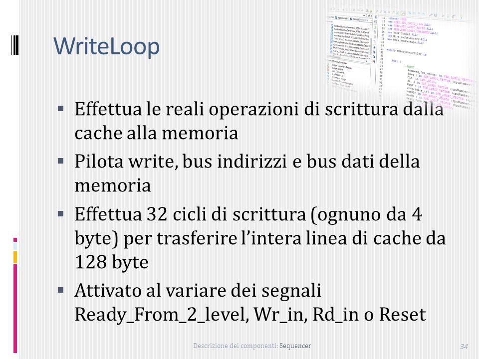 Descrizione dei componenti: Sequencer 34 WriteLoop Effettua le reali operazioni di scrittura dalla cache alla memoria Pilota write, bus indirizzi e bus dati della memoria Effettua 32 cicli di scrittura (ognuno da 4 byte) per trasferire lintera linea di cache da 128 byte Attivato al variare dei segnali Ready_From_2_level, Wr_in, Rd_in o Reset