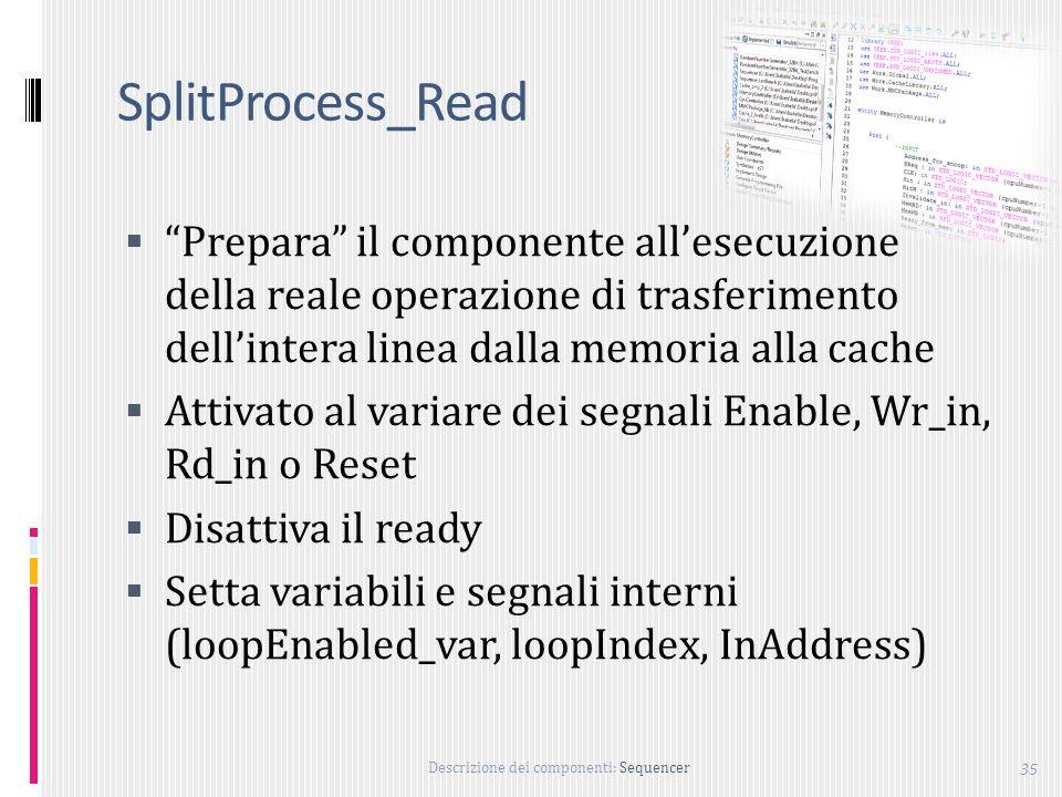 Descrizione dei componenti: Sequencer 35 SplitProcess_Read Prepara il componente allesecuzione della reale operazione di trasferimento dellintera linea dalla memoria alla cache Attivato al variare dei segnali Enable, Wr_in, Rd_in o Reset Disattiva il ready Setta variabili e segnali interni (loopEnabled_var, loopIndex, InAddress)