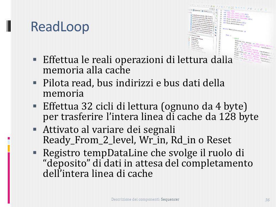 Descrizione dei componenti: Sequencer 36 ReadLoop Effettua le reali operazioni di lettura dalla memoria alla cache Pilota read, bus indirizzi e bus dati della memoria Effettua 32 cicli di lettura (ognuno da 4 byte) per trasferire lintera linea di cache da 128 byte Attivato al variare dei segnali Ready_From_2_level, Wr_in, Rd_in o Reset Registro tempDataLine che svolge il ruolo di deposito di dati in attesa del completamento dellintera linea di cache