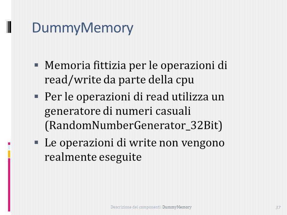 Descrizione dei componenti: DummyMemory 37 DummyMemory Memoria fittizia per le operazioni di read/write da parte della cpu Per le operazioni di read utilizza un generatore di numeri casuali (RandomNumberGenerator_32Bit) Le operazioni di write non vengono realmente eseguite