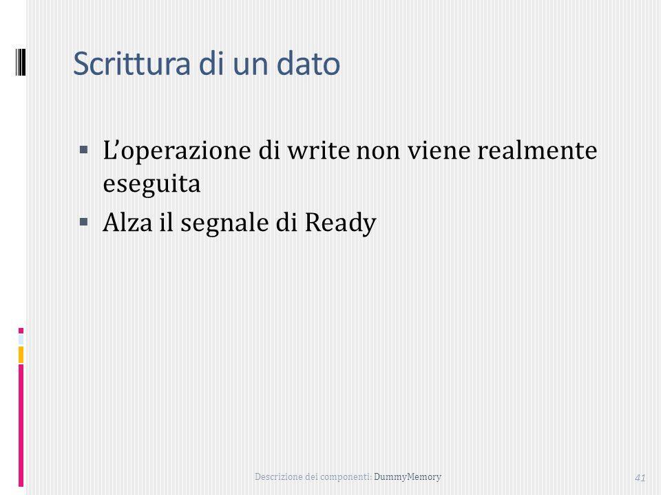 Descrizione dei componenti: DummyMemory 41 Scrittura di un dato Loperazione di write non viene realmente eseguita Alza il segnale di Ready