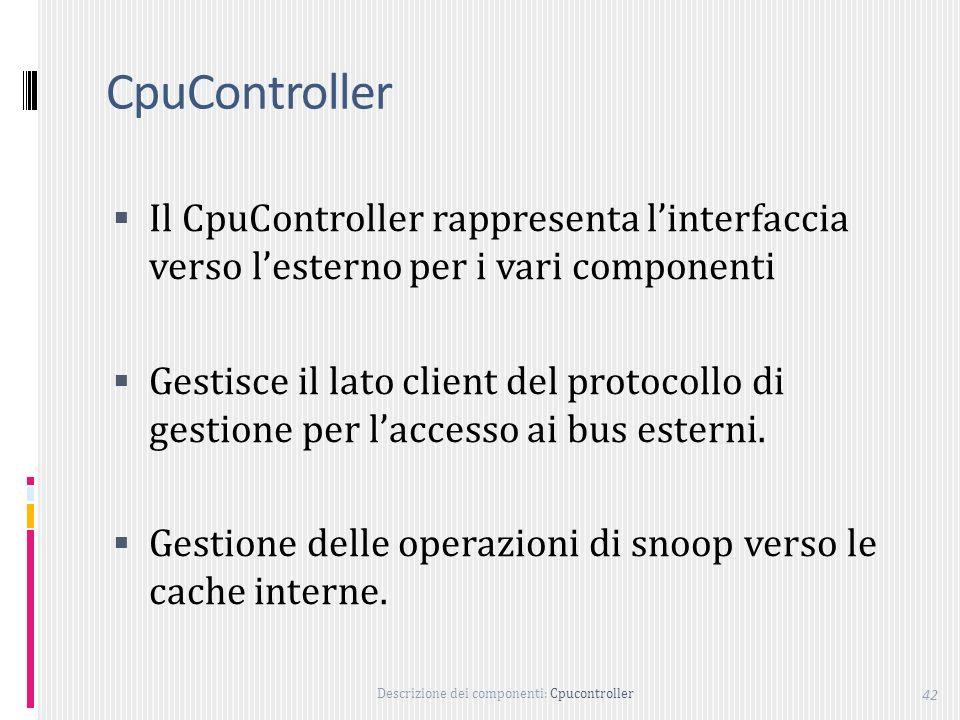 Descrizione dei componenti: Cpucontroller 42 CpuController Il CpuController rappresenta linterfaccia verso lesterno per i vari componenti Gestisce il lato client del protocollo di gestione per laccesso ai bus esterni.