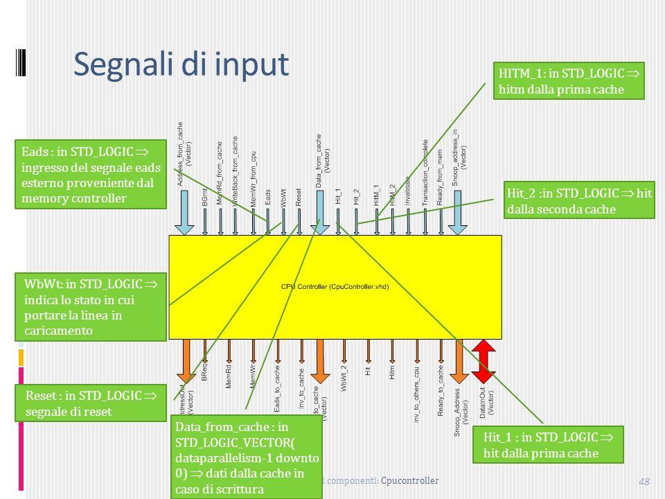 Descrizione dei componenti: Cpucontroller 48 Segnali di input Eads : in STD_LOGIC ingresso del segnale eads esterno proveniente dal memory controller WbWt: in STD_LOGIC indica lo stato in cui portare la linea in caricamento Reset : in STD_LOGIC segnale di reset Data_from_cache : in STD_LOGIC_VECTOR( dataparallelism-1 downto 0) dati dalla cache in caso di scrittura HITM_1: in STD_LOGIC hitm dalla prima cache Hit_2 :in STD_LOGIC hit dalla seconda cache Hit_1 : in STD_LOGIC hit dalla prima cache