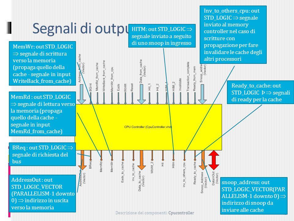 Descrizione dei componenti: Cpucontroller 49 Segnali di output AddressOut : out STD_LOGIC_VECTOR (PARALLELISM-1 downto 0) indirizzo in uscita verso la memoria BReq : out STD_LOGIC segnale di richiesta del bus MemRd : out STD_LOGIC segnale di lettura verso la memoria (propaga quello della cache - segnale in input MemRd_from_cache) MemWr: out STD_LOGIC segnale di scrittura verso la memoria (propaga quello della cache - segnale in input WriteBack_from_cache) HITM: out STD_LOGIC segnale inviato a seguito di uno snoop in ingresso Inv_to_others_cpu: out STD_LOGIC segnale inviato al memory controller nel caso di scritture con propagazione per fare invalidare le cache degli altri processori Ready_to_cache: out STD_LOGIC Þ segnali di ready per la cache snoop_address: out STD_LOGIC_VECTOR(PAR ALLELISM-1 downto 0) indirizzo di snoop da inviare alle cache
