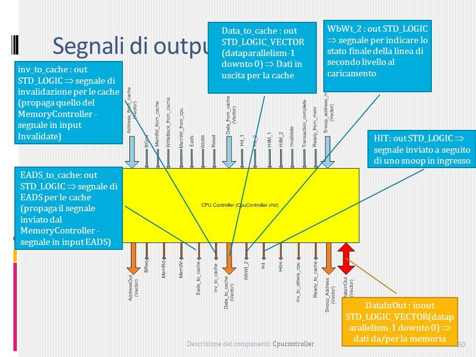 Descrizione dei componenti: Cpucontroller 50 Segnali di output EADS_to_cache: out STD_LOGIC segnale di EADS per le cache (propaga il segnale inviato dal MemoryController - segnale in input EADS) inv_to_cache : out STD_LOGIC segnale di invalidazione per le cache (propaga quello del MemoryController - segnale in input Invalidate) Data_to_cache : out STD_LOGIC_VECTOR (dataparallelism-1 downto 0) Dati in uscita per la cache WbWt_2 : out STD_LOGIC segnale per indicare lo stato finale della linea di secondo livello al caricamento HIT: out STD_LOGIC segnale inviato a seguito di uno snoop in ingresso DataInOut : inout STD_LOGIC_VECTOR(datap arallelism-1 downto 0) dati da/per la memoria