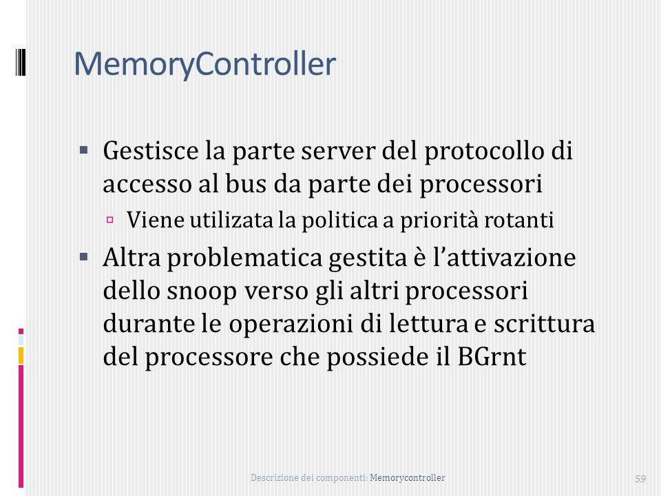 Descrizione dei componenti: Memorycontroller 59 MemoryController Gestisce la parte server del protocollo di accesso al bus da parte dei processori Viene utilizata la politica a priorità rotanti Altra problematica gestita è lattivazione dello snoop verso gli altri processori durante le operazioni di lettura e scrittura del processore che possiede il BGrnt