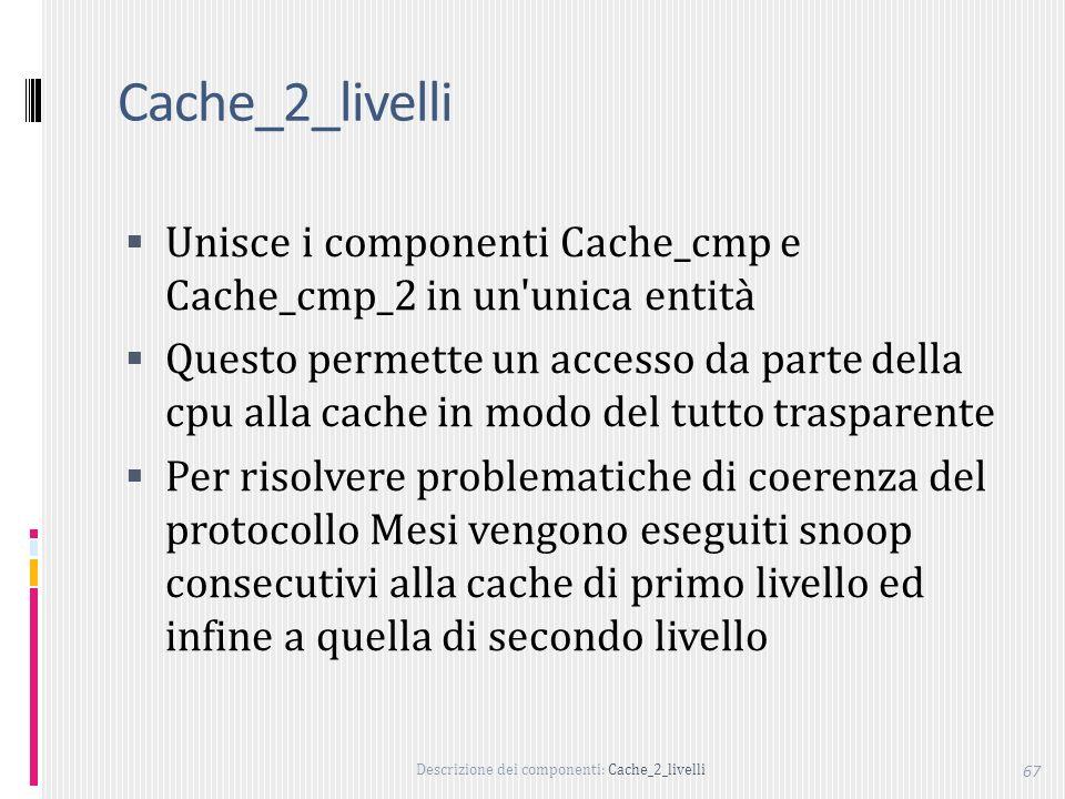 Descrizione dei componenti: Cache_2_livelli 67 Cache_2_livelli Unisce i componenti Cache_cmp e Cache_cmp_2 in un unica entità Questo permette un accesso da parte della cpu alla cache in modo del tutto trasparente Per risolvere problematiche di coerenza del protocollo Mesi vengono eseguiti snoop consecutivi alla cache di primo livello ed infine a quella di secondo livello